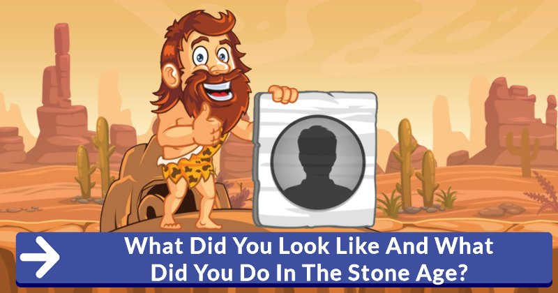 What Did You Look Like And What Did You Do In The Stone Age